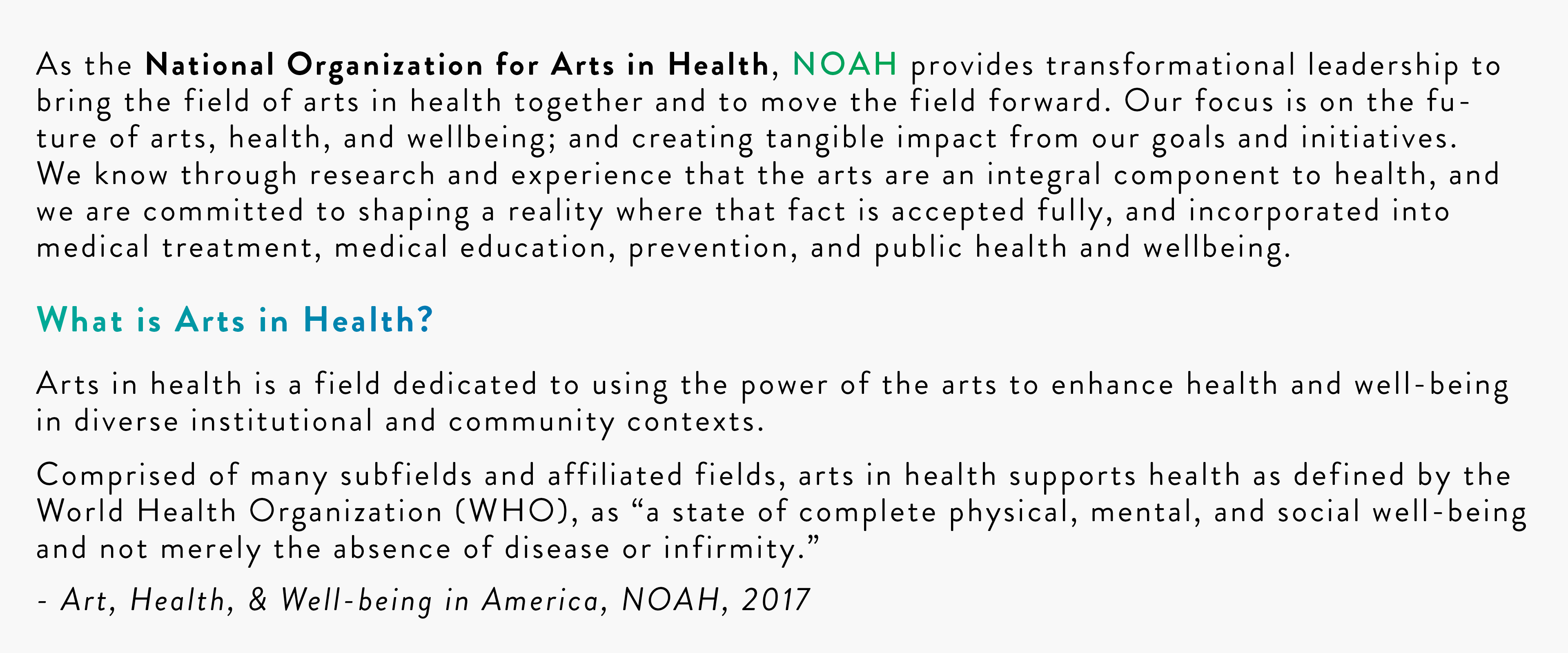 """As the National Organization for Arts in Health, NOAH provides transformational leadership to bring the field of arts in health together and to move the field forward. Our focus is on the future of arts, health, and wellbeing; and creating tangible impact from our goals and initiatives. We know through research and experience that the arts are an integral component to health, and we are committed to shaping a reality where that fact is accepted fully, and incorporated into medical treatment, medical education, prevention, and public health and wellbeing. What is Arts in Health? Arts in health is a field dedicated to using the power of the arts to enhance health and well-being in diverse institutional and community contexts. Comprised of many subfields and affiliated fields, arts in health supports health as defined by the World Health Organization (WHO), as """"a state of complete physical, mental, and social well-being and not merely the absence of disease or infirmity."""" - Art, Health, & Well-being in America, NOAH, 2017"""