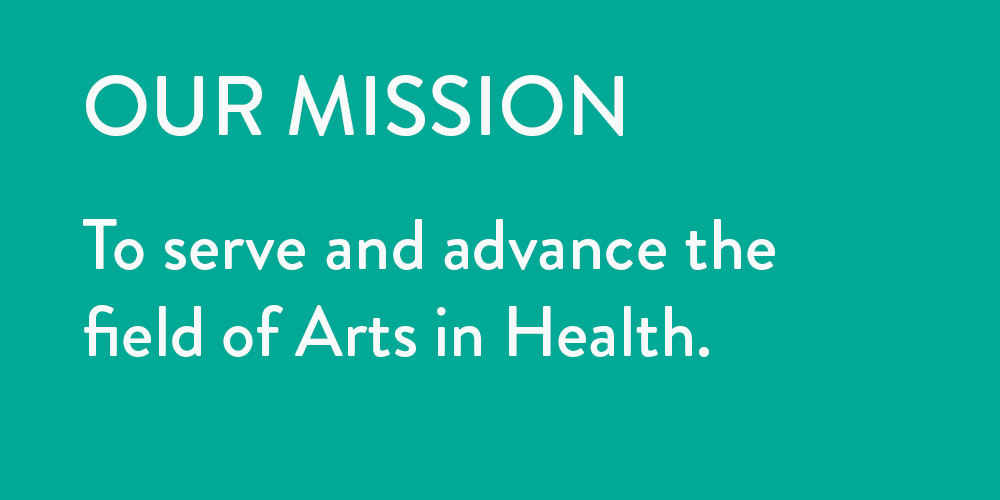 Our Mission: To serve and advance the field of Arts in Health