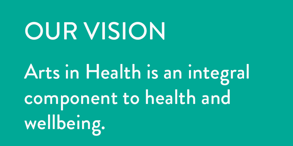 Our vision: Arts in Health is an integral component to health and wellbeing.