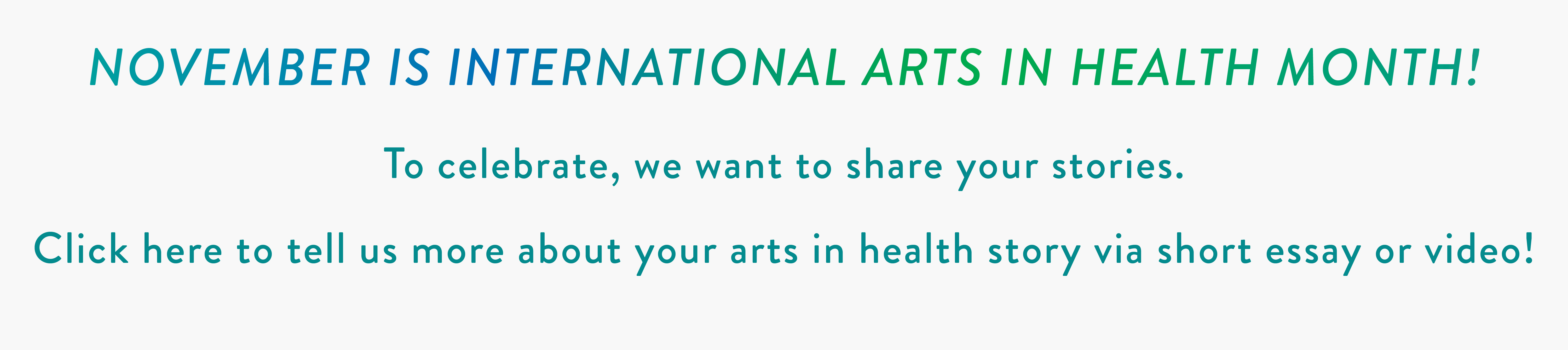 NOVEMBER IS INTERNATIONAL ARTS IN HEALTH MONTH! To celebrate, we want to share your stories. Click here to tell us more about your arts in health story via short essay or video!