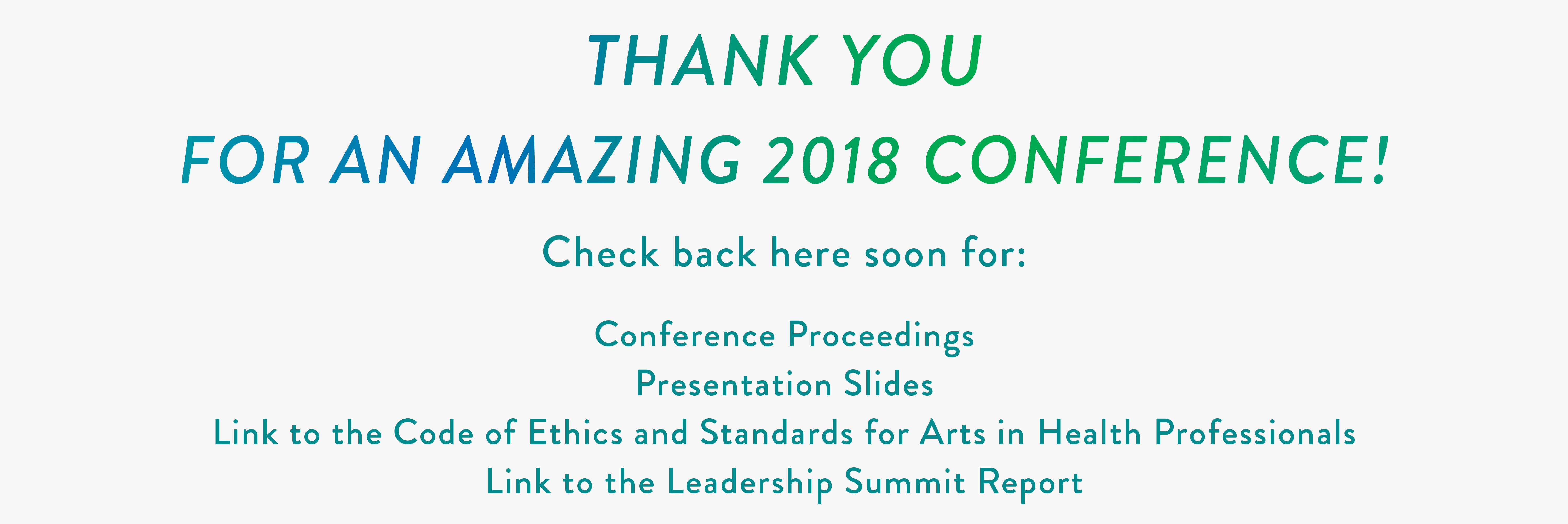 THANK YOU FOR AN AMAZING 2018 CONFERENCE! Check back here soon for: Conference Proceedings Presentation Slides Link to the Code of Ethics and Standards for Arts in Health Professionals Link to the Leadership Summit Report