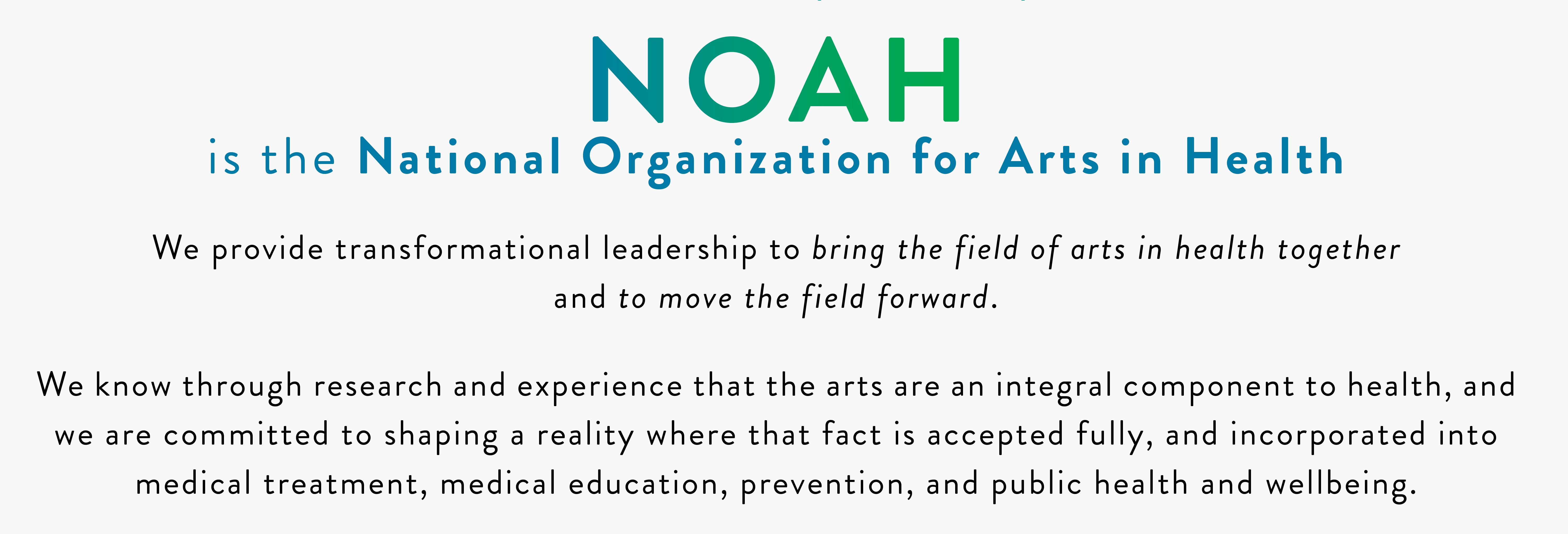 NOAH is the National Organization for Arts in Health We provide transformational leadership to bring the field of arts in health together and to move the field forward. We know through research and experience that the arts are an integral component to health, and we are committed to shaping a reality where that fact is accepted fully, and incorporated into medical treatment, medical education, prevention, and public health and wellbeing.