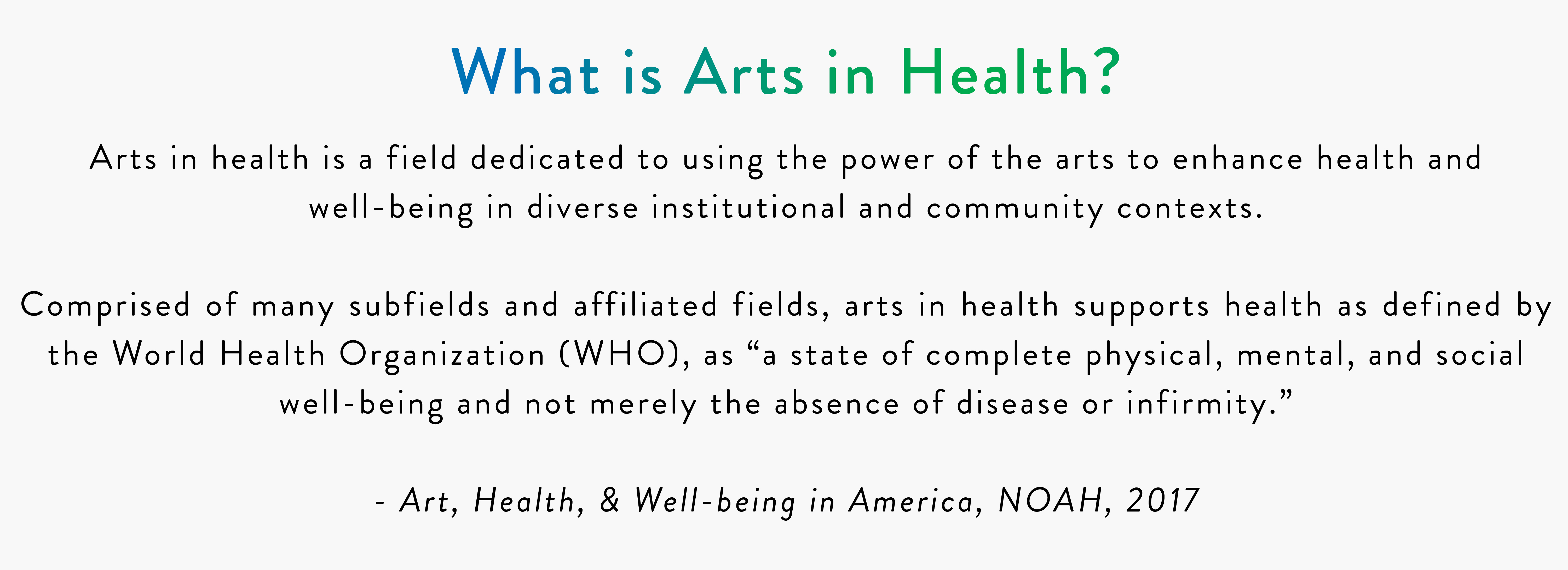 "What is Arts in Health? Arts in health is a field dedicated to using the power of the arts to enhance health and well-being in diverse institutional and community contexts. Comprised of many subfields and affiliated fields, arts in health supports health as defined by the World Health Organization (WHO), as ""a state of complete physical, mental, and social well-being and not merely the absence of disease or infirmity."" - Art, Health, & Well-being in America, NOAH, 2017 The research committee has dedicated its first year to learning from institutions that have made arts in health research a priority. This exploration encouraged us to investigate how research journals, libraries, universities, and hospitals facilitate research information. In addition, we have examined existing databases, how they work, and how they can be most effectively shared with our membership. We are excited to share that research will be a prominent highlight at the 2018 NOAH Conference. One of the leading researchers in our field, Daisy Fancourt, will be delivering the keynote. In addition, we will hear from a comprehensive interagency arts in health initiative in Rhode Island which has brought together representatives from their state health agencies, universities, and arts council to address the impact of the arts on statewide health priorities. We will also hear from Dr. Francois Bethoux, the Medical Director of the Cleveland Clinic Arts and Medicine Institute. Dr. Bethoux will provide an introduction on how to utilize, interpret and conduct research as well as identify where gaps in research exist in our field. The research committee is committed to advocating the importance of research in our field and providing access to tools and resources that serve our field. Our current initiatives include providing journal access to members, building connections with leading organizations dedicated to advancing the field of research, and developing a web presence that is recognized as a comprehensive resource to our members and to the field."